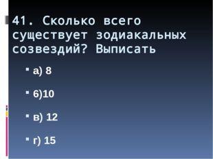 41. Сколько всего существует зодиакальных созвездий? Выписать а) 8 6)10 в) 12