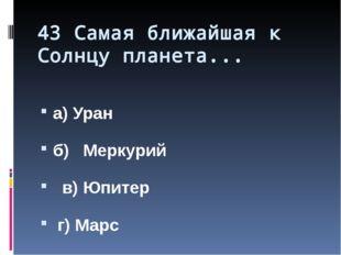 43 Самая ближайшая к Солнцу планета... а) Уран б) Меркурий в) Юпитер г) Марс