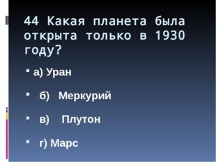 44 Какая планета была открыта только в 1930 году? а) Уран б) Меркурий в) Плут