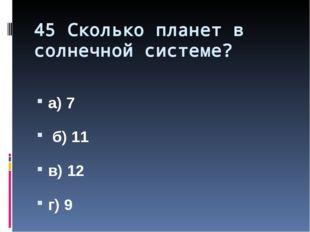 45 Сколько планет в солнечной системе? а) 7 б) 11 в) 12 г) 9 Назовите порядок