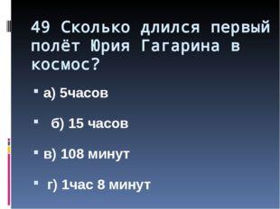 49 Сколько длился первый полёт Юрия Гагарина в космос? а) 5часов б) 15 часов