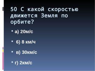 50 С какой скоростью движется Земля по орбите? а) 20м/с 6) 8 км/ч в) 30км/с г