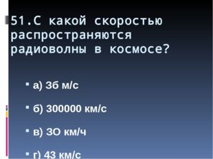 51.С какой скоростью распространяются радиоволны в космосе? а) Зб м/с б) 3000