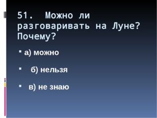 51. Можно ли разговаривать на Луне? Почему? а) можно б) нельзя в) не знаю