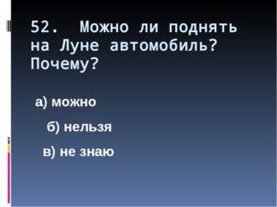 52. Можно ли поднять на Луне автомобиль? Почему? а) можно б) нельзя в) не знаю