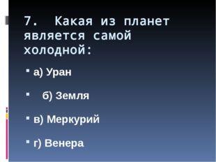 7. Какая из планет является самой холодной: а) Уран б) Земля в) Меркурий г) В