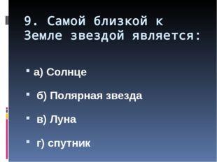 9. Самой близкой к Земле звездой является: а) Солнце б) Полярная звезда в) Лу