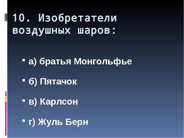 10. Изобретатели воздушных шаров: а) братья Монгольфье б) Пятачок в) Карлсон...