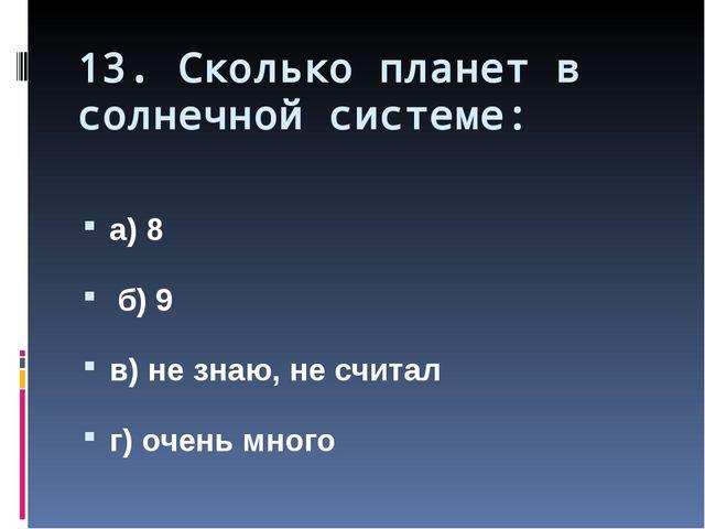 13. Сколько планет в солнечной системе: а) 8 б) 9 в) не знаю, не считал г) оч...
