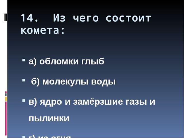 14. Из чего состоит комета: а) обломки глыб б) молекулы воды в) ядро и замёрз...