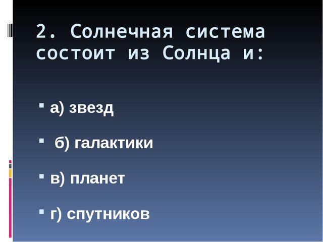 2. Солнечная система состоит из Солнца и: а) звезд б) галактики в) планет г)...