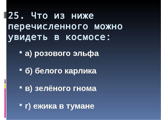 25. Что из ниже перечисленного можно увидеть в космосе: а) розового эльфа б)...