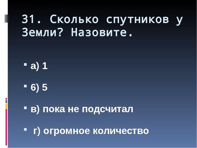 31. Сколько спутников у Земли? Назовите. а) 1 6) 5 в) пока не подсчитал г) ог...