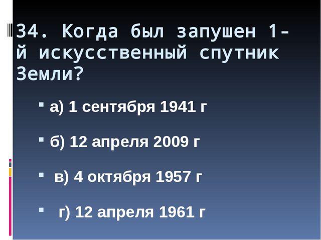 34. Когда был запушен 1-й искусственный спутник Земли? а) 1 сентября 1941 г б...