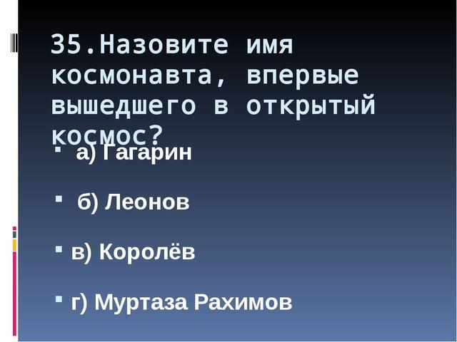35.Назовите имя космонавта, впервые вышедшего в открытый космос? а) Гагарин б...