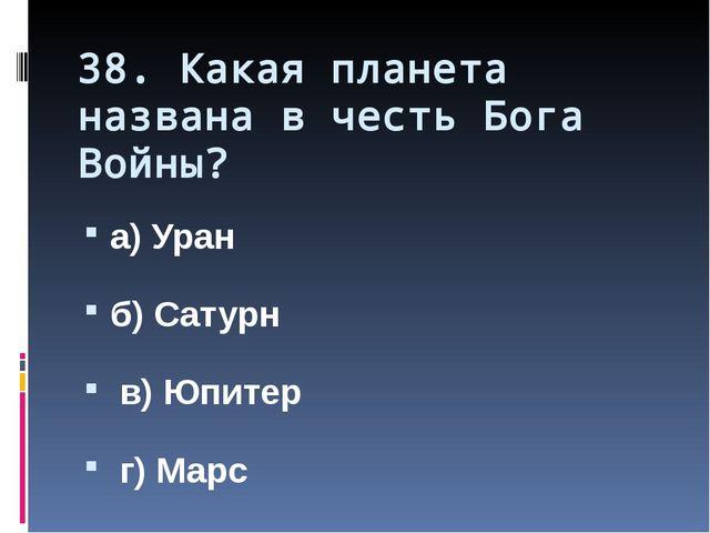 38. Какая планета названа в честь Бога Войны? а) Уран б) Сатурн в) Юпитер г)...