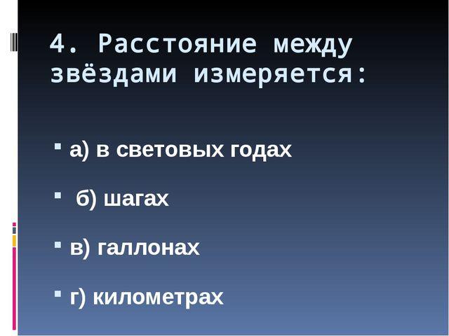4. Расстояние между звёздами измеряется: а) в световых годах б) шагах в) галл...
