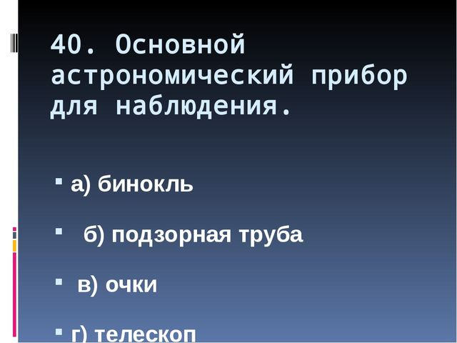 40. Основной астрономический прибор для наблюдения. а) бинокль б) подзорная т...