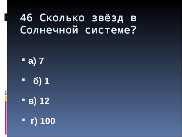 46 Сколько звёзд в Солнечной системе? а) 7 б) 1 в) 12 г) 100