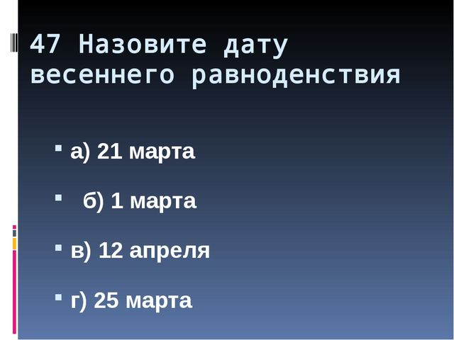 47 Назовите дату весеннего равноденствия а) 21 марта б) 1 марта в) 12 апреля...