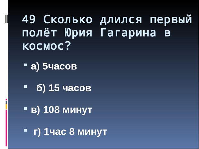 49 Сколько длился первый полёт Юрия Гагарина в космос? а) 5часов б) 15 часов...