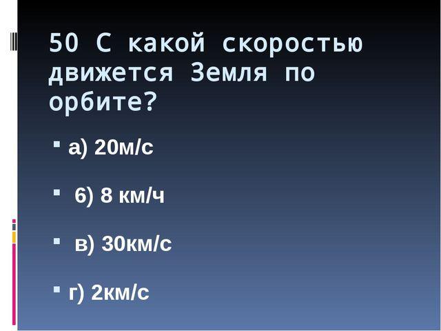 50 С какой скоростью движется Земля по орбите? а) 20м/с 6) 8 км/ч в) 30км/с г...