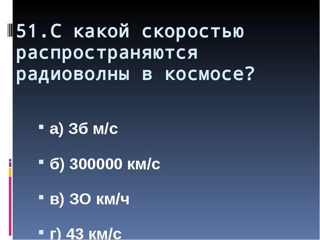 51.С какой скоростью распространяются радиоволны в космосе? а) Зб м/с б) 3000...