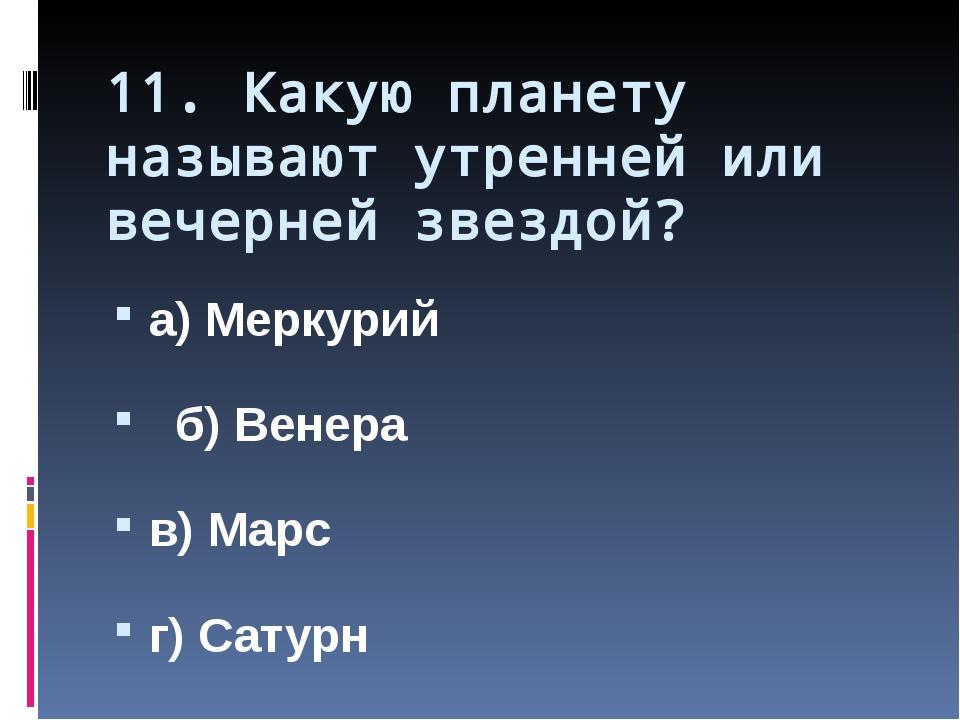 11. Какую планету называют утренней или вечерней звездой? а) Меркурий б) Вене...