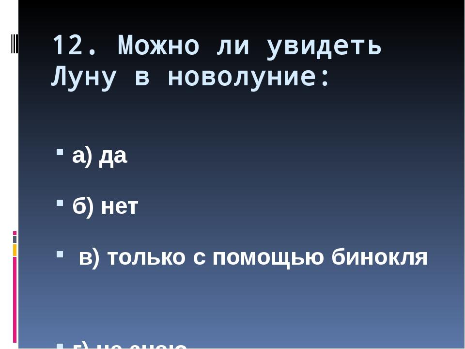 12. Можно ли увидеть Луну в новолуние: а) да б) нет в) только с помощью бинок...