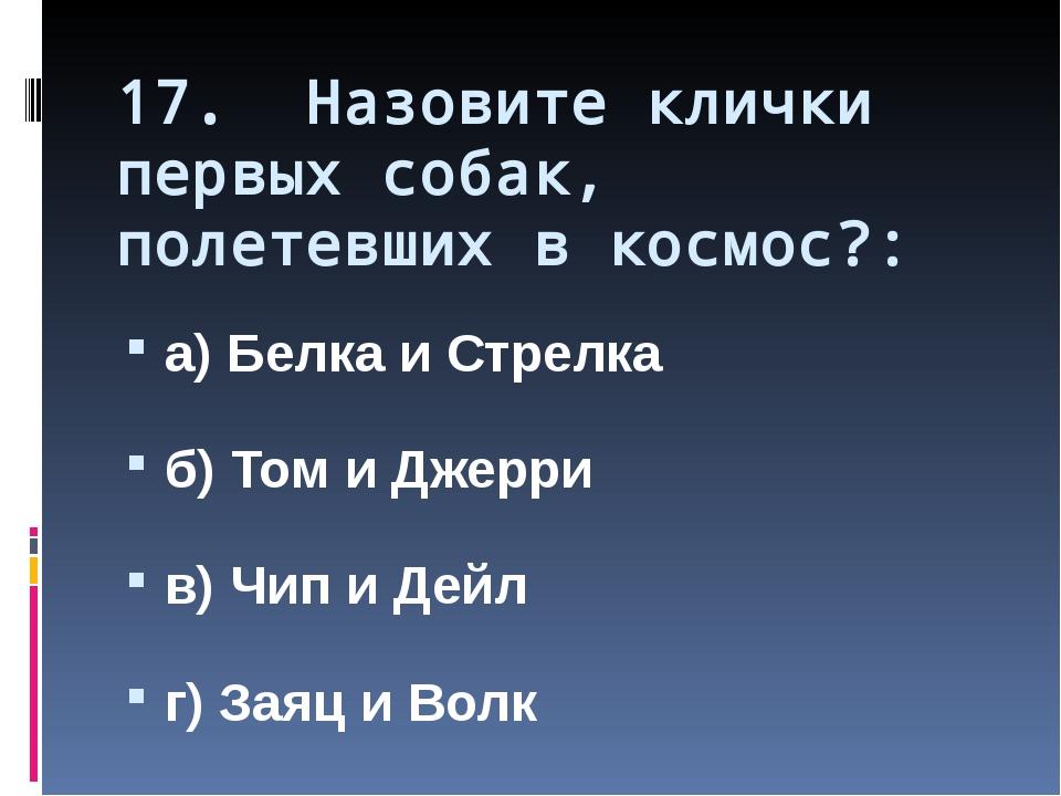 17. Назовите клички первых собак, полетевших в космос?: а) Белка и Стрелка б)...