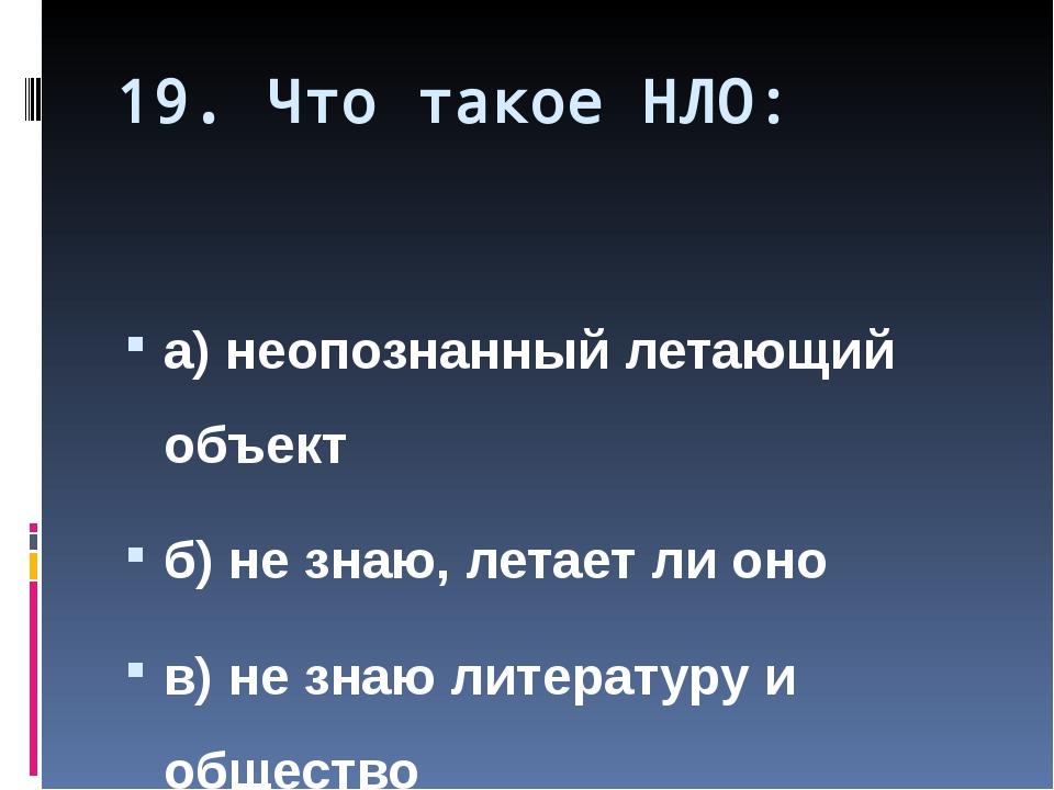 19. Что такое НЛО: а) неопознанный летающий объект б) не знаю, летает ли оно...
