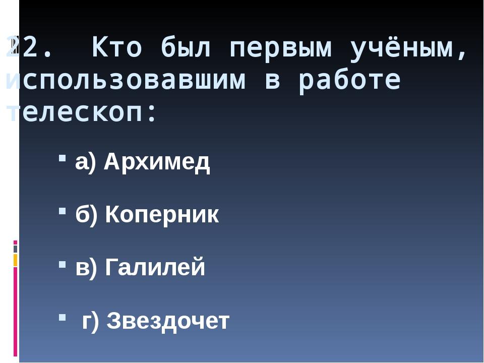 22. Кто был первым учёным, использовавшим в работе телескоп: а) Архимед б) Ко...