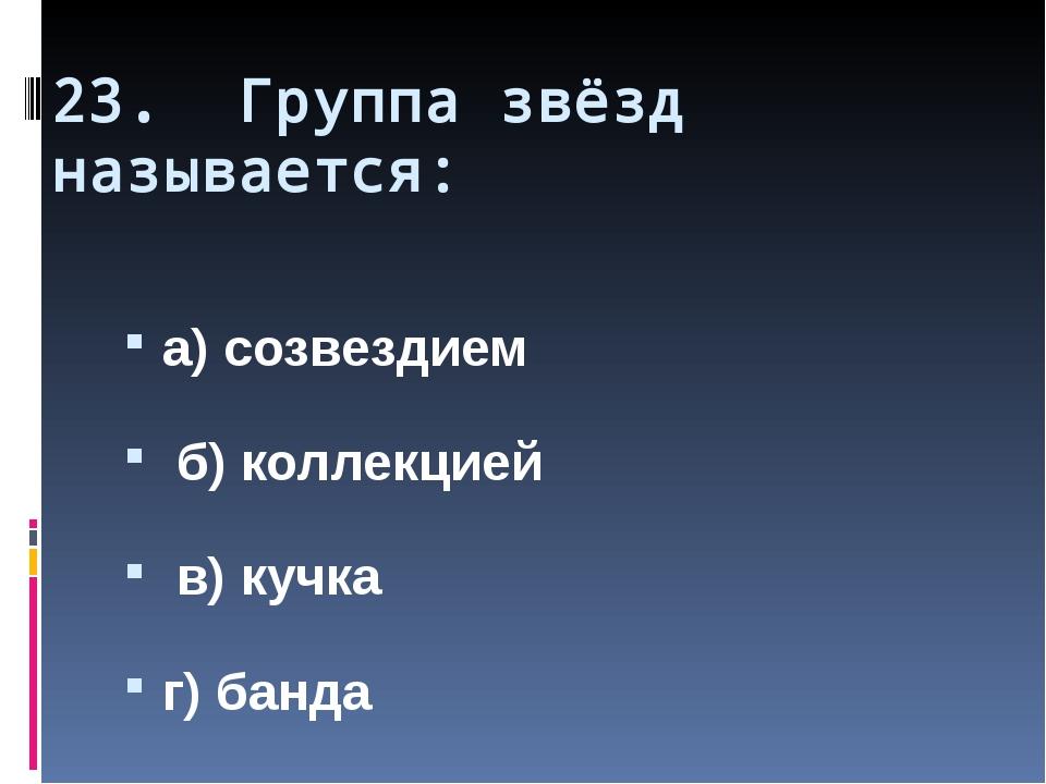23. Группа звёзд называется: а) созвездием б) коллекцией в) кучка г) банда