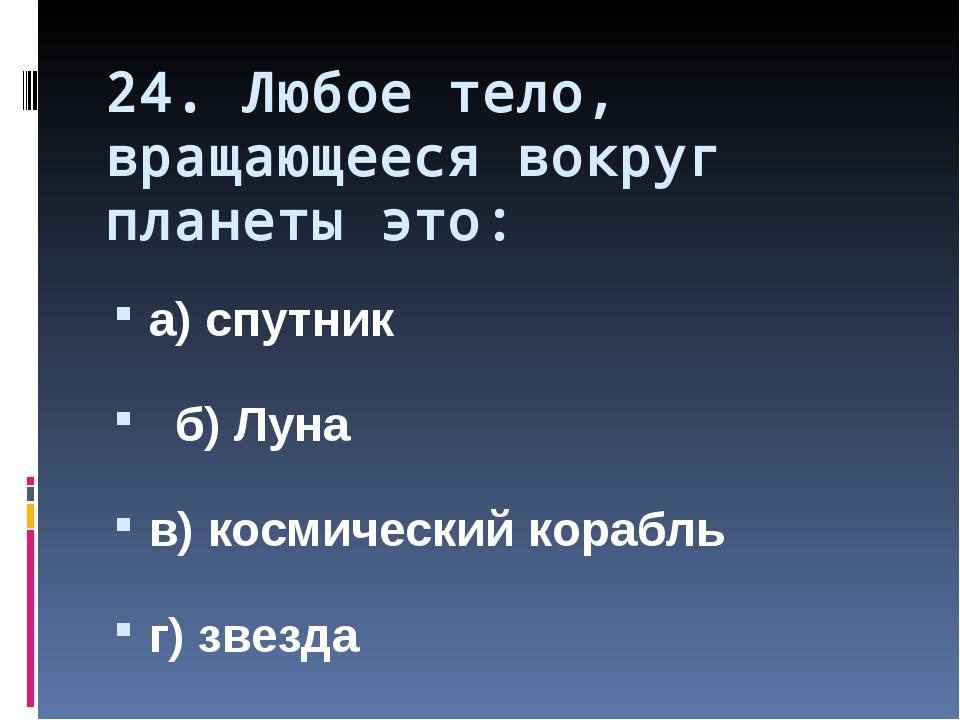 24. Любое тело, вращающееся вокруг планеты это: а) спутник б) Луна в) космиче...