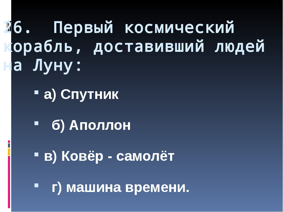26. Первый космический корабль, доставивший людей на Луну: а) Спутник б) Апол...