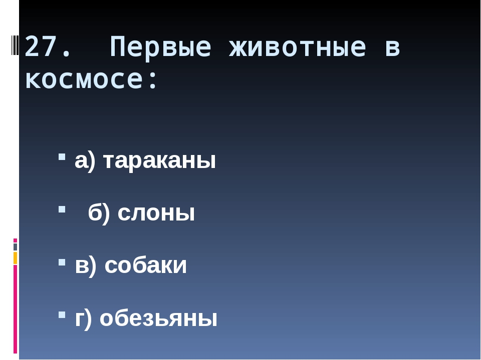27. Первые животные в космосе: а) тараканы б) слоны в) собаки г) обезьяны