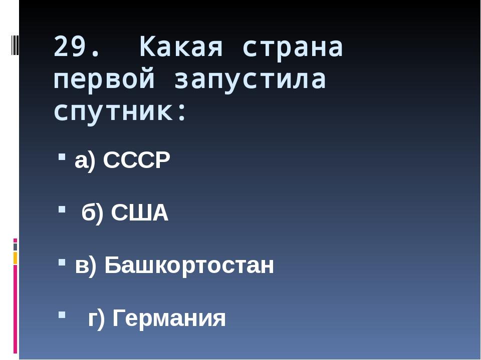 29. Какая страна первой запустила спутник: а) СССР б) США в) Башкортостан г)...