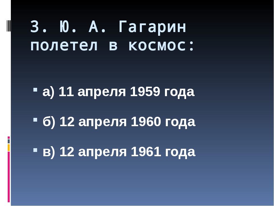 3. Ю. А. Гагарин полетел в космос: а) 11 апреля 1959 года б) 12 апреля 1960 г...