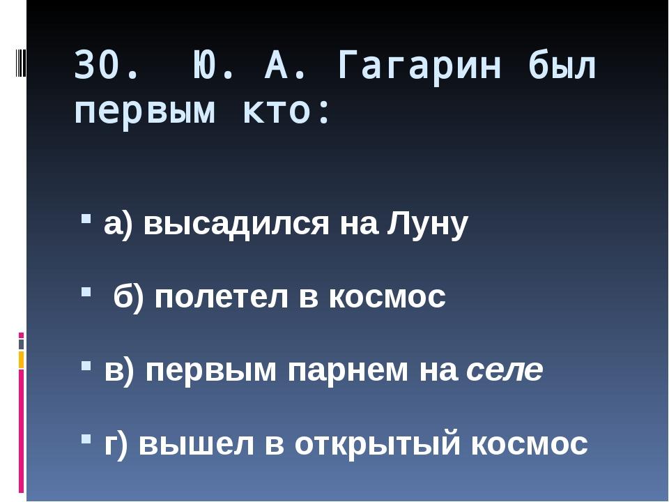 30. Ю. А. Гагарин был первым кто: а) высадился на Луну б) полетел в космос в)...