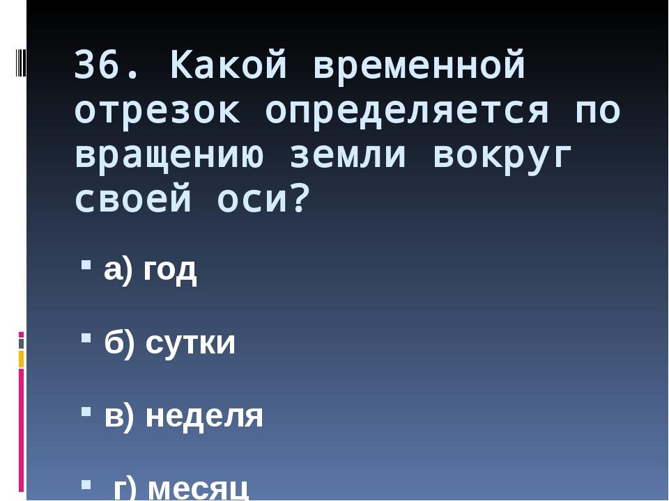 36. Какой временной отрезок определяется по вращению земли вокруг своей оси?...