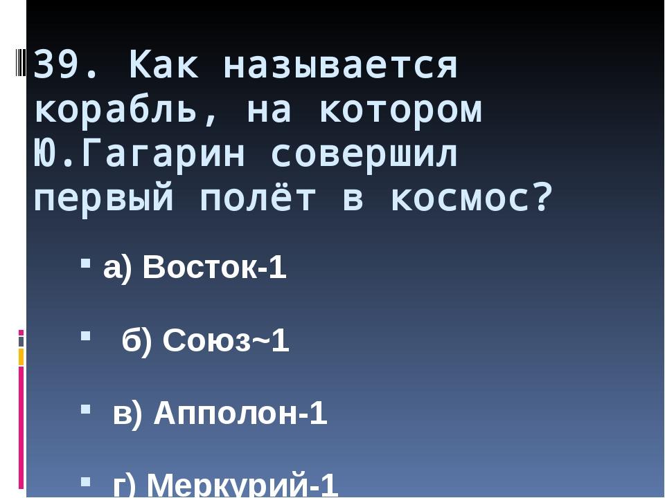 39. Как называется корабль, на котором Ю.Гагарин совершил первый полёт в косм...