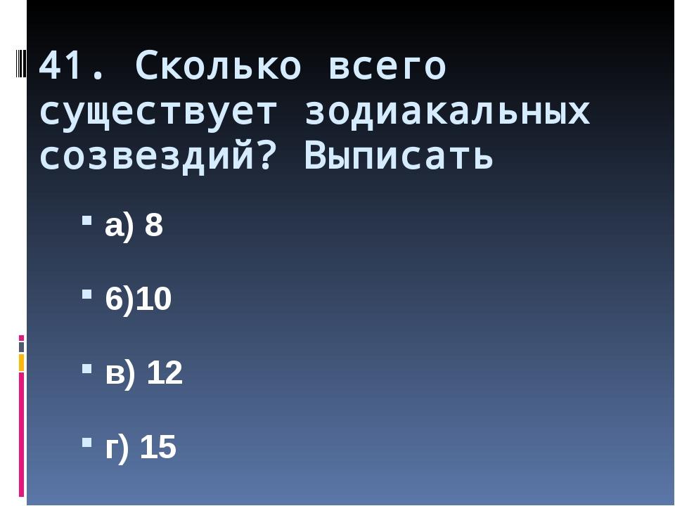 41. Сколько всего существует зодиакальных созвездий? Выписать а) 8 6)10 в) 12...