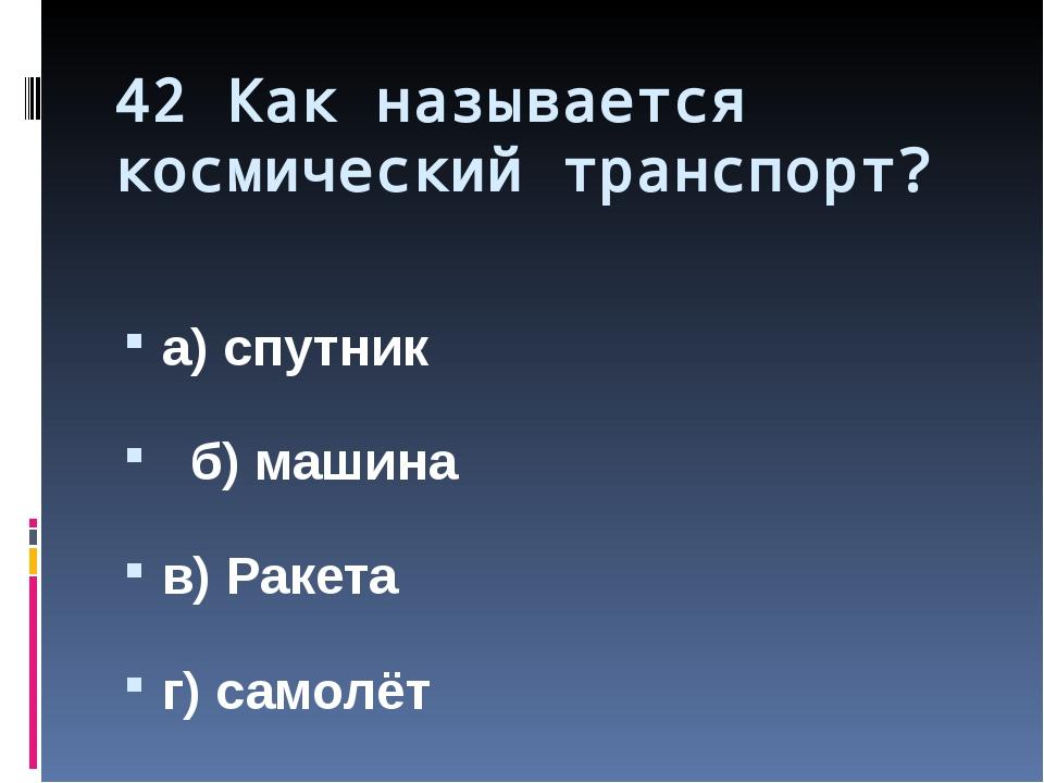 42 Как называется космический транспорт? а) спутник б) машина в) Ракета г) са...