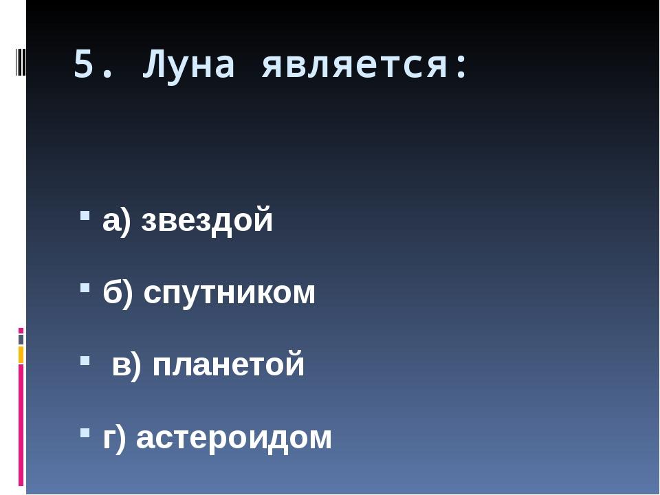 5. Луна является: а) звездой б) спутником в) планетой г) астероидом