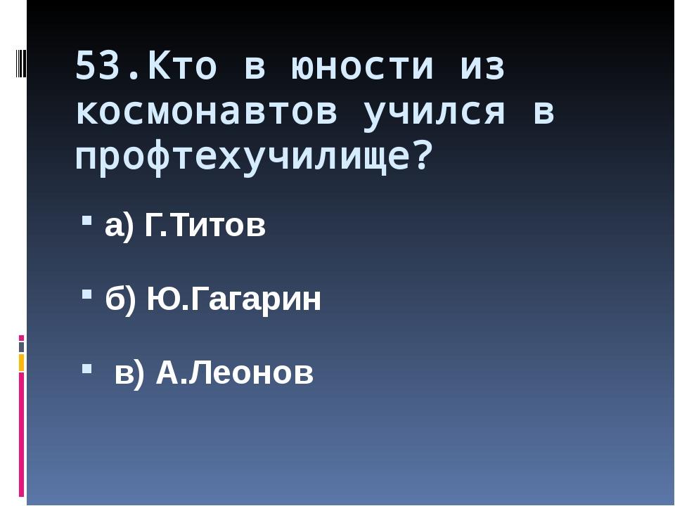 53.Кто в юности из космонавтов учился в профтехучилище? а) Г.Титов б) Ю.Гагар...