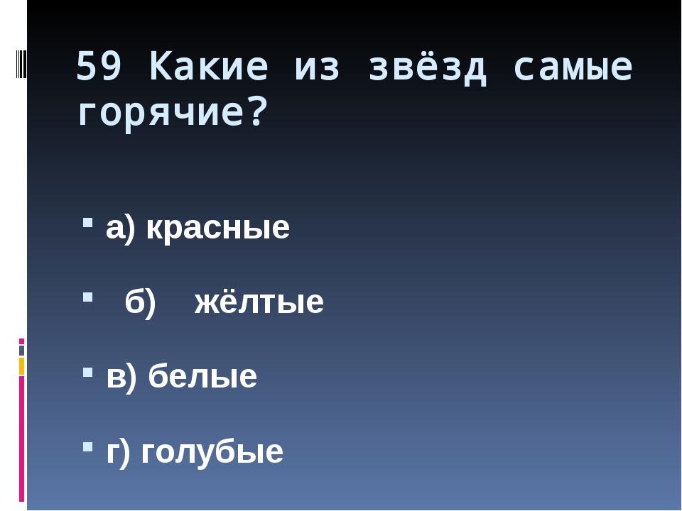 59 Какие из звёзд самые горячие? а) красные б) жёлтые в) белые г) голубые