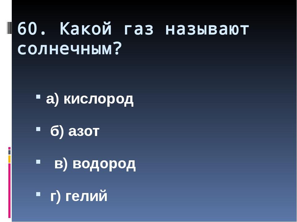 60. Какой газ называют солнечным? а) кислород б) азот в) водород г) гелий