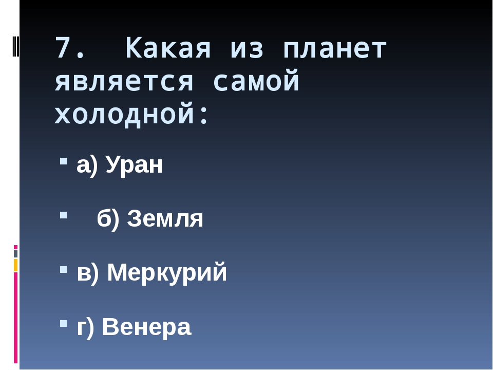 7. Какая из планет является самой холодной: а) Уран б) Земля в) Меркурий г) В...
