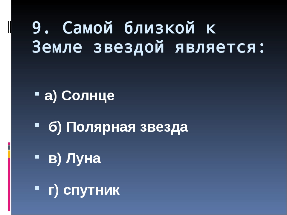 9. Самой близкой к Земле звездой является: а) Солнце б) Полярная звезда в) Лу...