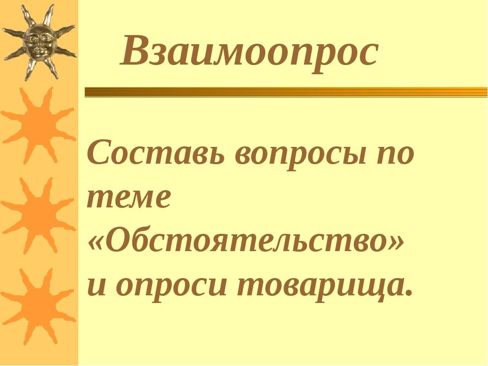 Взаимоопрос Составь вопросы по теме «Обстоятельство» и опроси товарища.